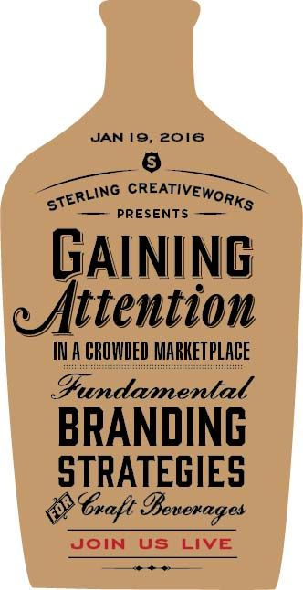 JOIN US for a FREE webinar: Gaining Attention in a Crowded Marketplace – Fundamental Branding Strategies for Craft Beverages is hosted by Cynthia Sterling, Creative Director and Principal of Sterling Creativeworks. Expert panelists include H. Joseph Ehrmann, proprietor of Elixir saloon, and Scott Evans, VP of Marketing for The Henry Wine Group - a leading distributor of wine and craft spirits. Tuesday, Jan. 19, 2016 at 1:00 PM Pacific time.