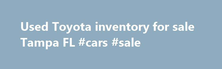 Used Toyota inventory for sale Tampa FL #cars #sale http://cars.remmont.com/used-toyota-inventory-for-sale-tampa-fl-cars-sale/  #used cars tampa # Used, Pre-Owned, Certified: No Matter How You Spell it, Toyota of Tampa Bay Spells it Q-U-A-L-I-T-Y Toyota of Tampa Bay, serving Temple Terrace, Brandon FL, Clearwater and Lakeland. knows there are a number of concerns that naturally come with considering a used car. That's why our dealership works so hard to…The post Used Toyota inventory for…