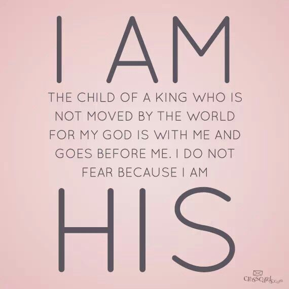 Prayer for Strength, I am the child of a King who is not moved by the world for my God is with me and goes before me.