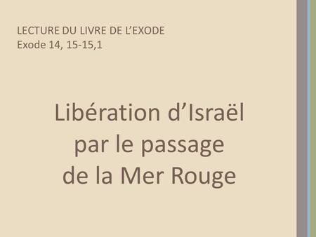 Libération dIsraël par le passage de la Mer Rouge LECTURE DU LIVRE DE LEXODE Exode 14, 15-15,1.