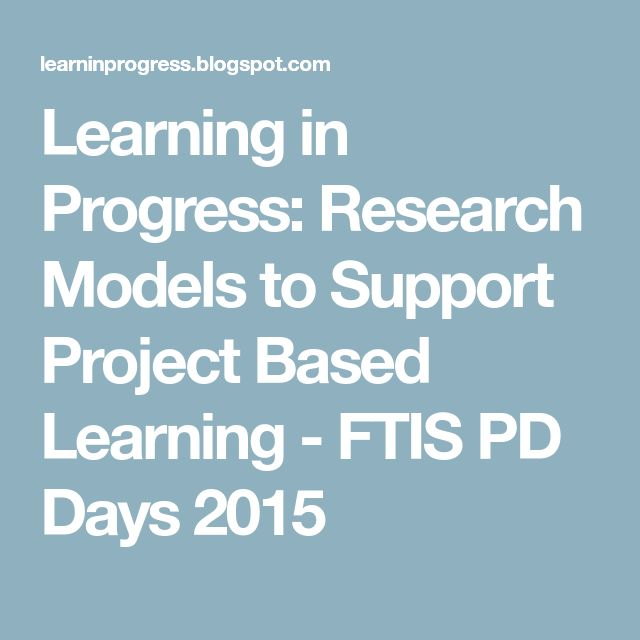Learning in Progress: Research Models to Support Project Based Learning - FTIS PD Days 2015