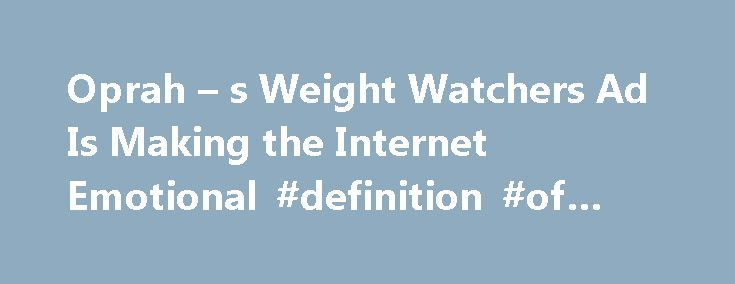 Oprah – s Weight Watchers Ad Is Making the Internet Emotional #definition #of #commercially http://commercial.remmont.com/oprah-s-weight-watchers-ad-is-making-the-internet-emotional-definition-of-commercially/  #weight watchers commercial # Oprah s New Weight Watchers Commercial Is Sending the Internet on an Emotional Roller Coaster It has people in tears Oprah Winfrey s new Weight Watchers commercial is creating an emotional outpouring online. In the ad Winfrey s first since announcing her…