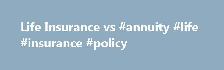 Life Insurance vs #annuity #life #insurance #policy http://anaheim.remmont.com/life-insurance-vs-annuity-life-insurance-policy/  # Life Insurance vs. Annuity At first glance, permanent life insurance policies and annuity contracts have almost polar opposite goals. Life insurance is there to help your family if you die unexpectedly or prematurely. Meanwhile, annuities act as a safety net, usually for those who in their senior years, by providing a guaranteed stream of income for life…