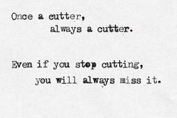 It's the truth I will always miss cutting and will do anything I can to keep anyone from finding out I still do