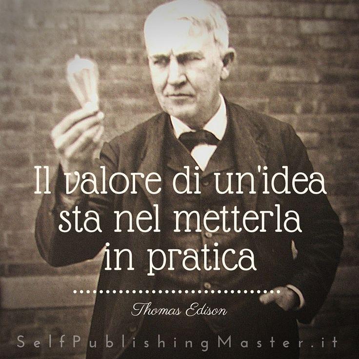Il valore di un'idea sta nel metterla in pratica (Thomas Edison) - SelfPublishingMaster.it