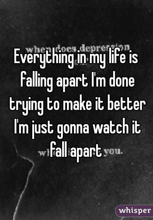 Everything in my life is falling apart I'm done trying to make it better