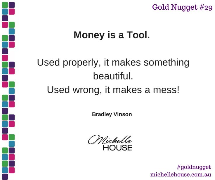 Money is a tool. Used properly, it makes something beautiful. Used wrong, it makes a mess!