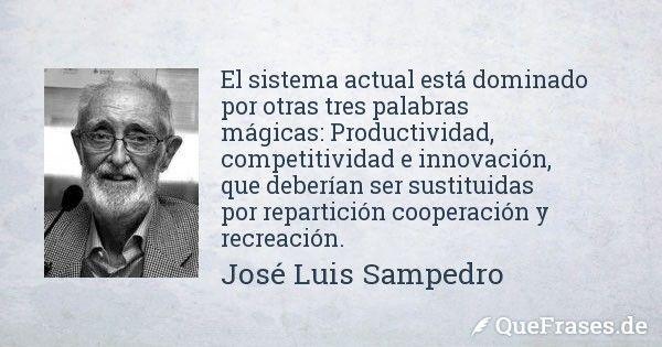 Jose Luis Sampedro. El sistema actual está dominado por otras tres palabras mágicas: Productividad, competitividad e innovación, que deberían ser sustituidas por repartición cooperación y recreación.