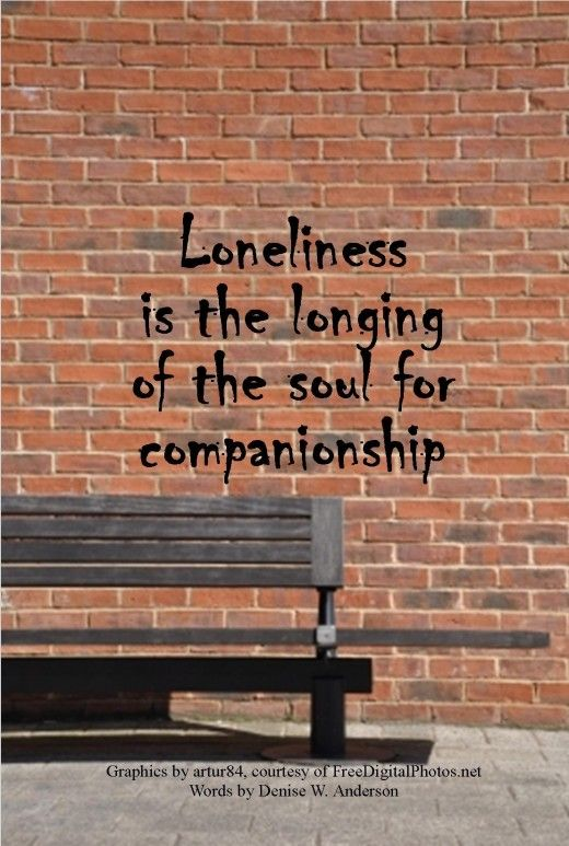 Loneliness is much deeper than we feel with our emotions. It is the pain of the soul.