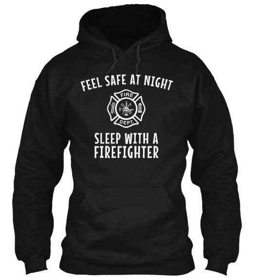 Feel Safe At Night. Sleep With a Firefighter    Your husband/boyfriend/wife/girlfriend and firefighter will love this hoodie!    Your firefighter works hard to keep us all safe. Support him or her by wearing this hoodie.