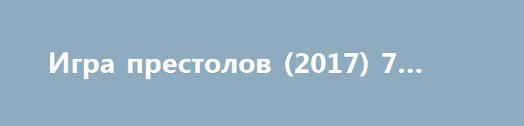 Игра престолов (2017) 7 сезон http://kinoonline.org/serialy/261-igra-prestolov-2011-1-7-sezon-1-7-seriya-7-sezon_.html