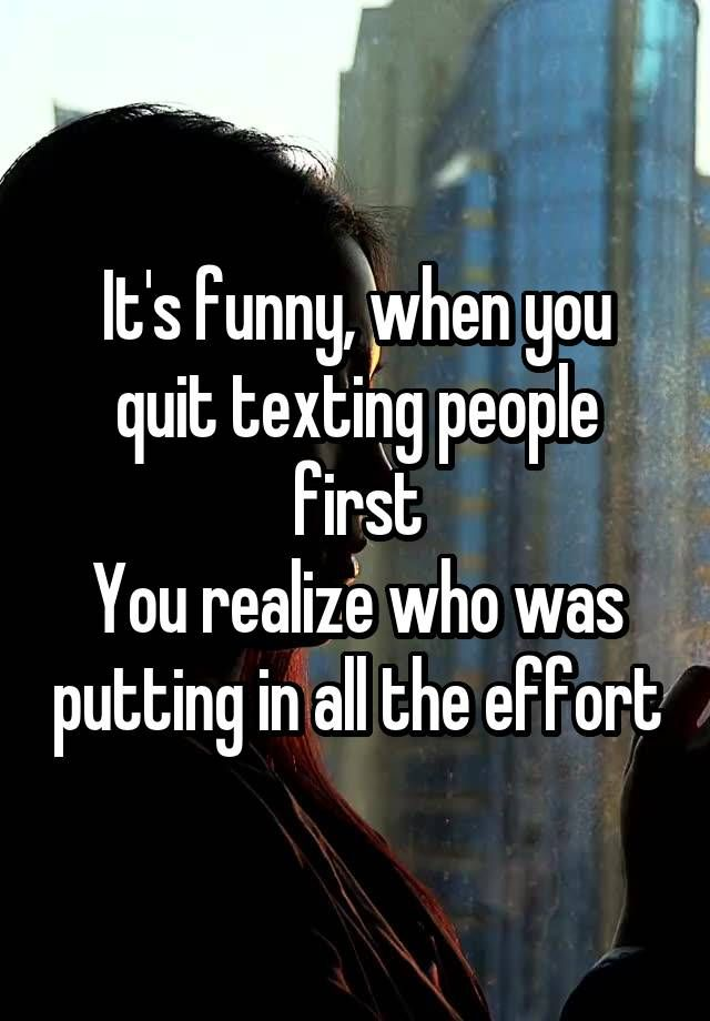 It's funny, when you quit texting people first You realize who was putting in all the effort