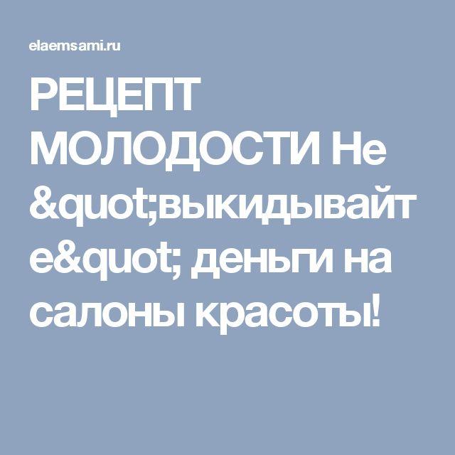 """РЕЦЕПТ МОЛОДОСТИ  Не """"выкидывайте"""" деньги на салоны красоты!"""