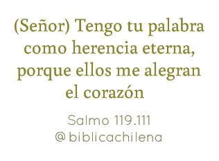 (Señor) Tengo tu palabra como herencia eterna, porque ellos me alegran el corazón. Salmo.119.111.RVC