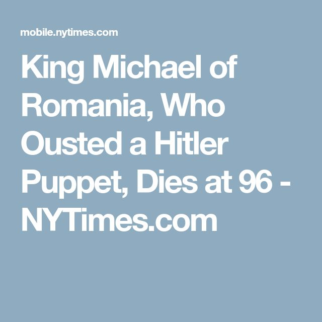 King Michael of Romania, Who Ousted a Hitler Puppet, Dies at 96 - NYTimes.com