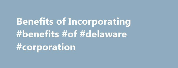 Benefits of Incorporating #benefits #of #delaware #corporation http://georgia.remmont.com/benefits-of-incorporating-benefits-of-delaware-corporation/  # Why Should I Incorporate My Business? If you're not incorporated, you don't look as professional as you feel. Protect your personal assets, get tax advantages, and grow up your business by incorporating today. What Does It Mean To Be Incorporated? Quite simply, incorporation is the process of defining your business, both legally and…
