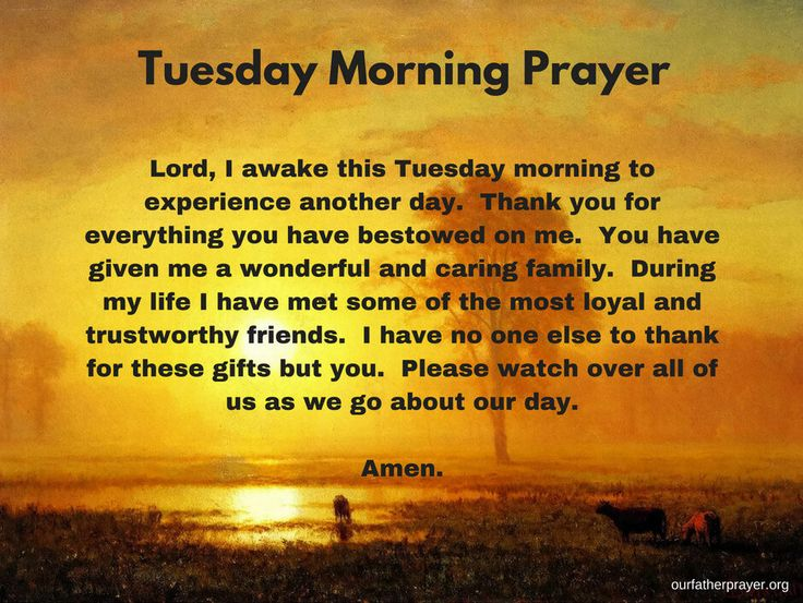 Tuesday Morning Prayer Lord, thank you for the gift of another day. You have givenme a chance to represent you on this earth today. Thank you for taking care of me throughout the night and giving me a good nightsleep. You have given us this beautiful world and the breath of