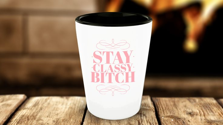 Stay Classy Bitch - Funny Shot Glasses for Girls