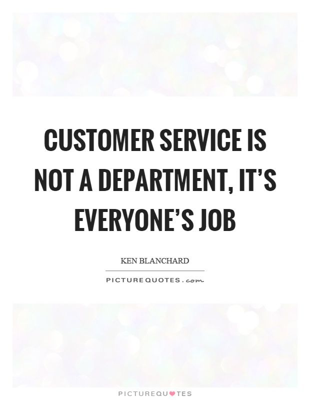 Customer service is not a department, it's everyone's job. Ken Blanchard quotes on PictureQuotes.com.
