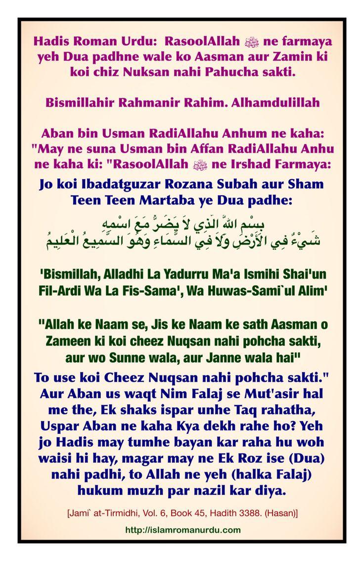 "Aban bin Usman RA ne kaha: ""May ne suna Usman bin Affan RA ne kaha ki: ""RasoolAllah ﷺ ne Irshad Farmaya: Jo koi Allah ka Banda Rozana Subah Dinme Teen Martaba aur Sham Ratme Teen Martaba ye Dua padhe:  'Bismillah, Alladhi La Yadurru Ma'a Ismihi Shai'un Fil-Ardi Wa La Fis-Sama', Wa Huwas-Sami`ul Alim'  ""Allah ke Naam se, Jis ke Naam ke sath Aasman o Zameen ki koi cheez Nuqsan nahi pohcha sakti, aur wo Sunne wala, aur Janne wala hai"" To use koi Cheez Nuqsan nahi pohcha sakti."" [Jami`…"