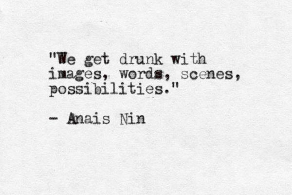 """We get drunk with images, words, scenes, possiblities"" -Anais Nin"