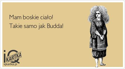Mam boskie ciało!    Takie samo jak Budda!