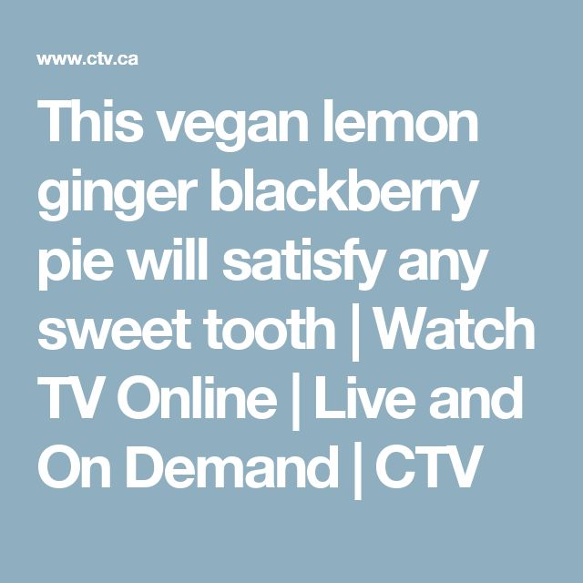 This vegan lemon ginger blackberry pie will satisfy any sweet tooth | Watch TV Online | Live and On Demand | CTV