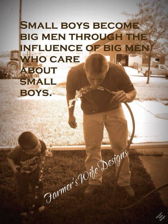 Small boys become big men through the influence of big men who care about small boys.
