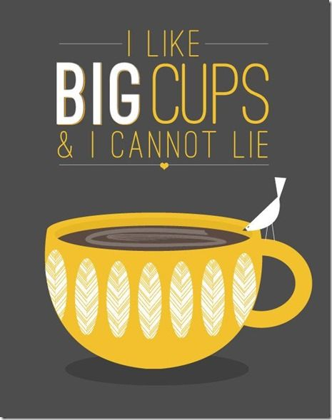 I like Big Cups and I cannot lie.  But make it half caff.  Nobody needs me to be fully caffeinated!