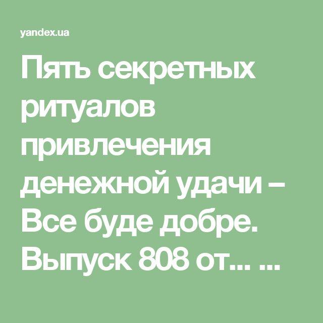 Пять секретных ритуалов привлечения денежной удачи – Все буде добре. Выпуск 808 от... — Яндекс.Видео