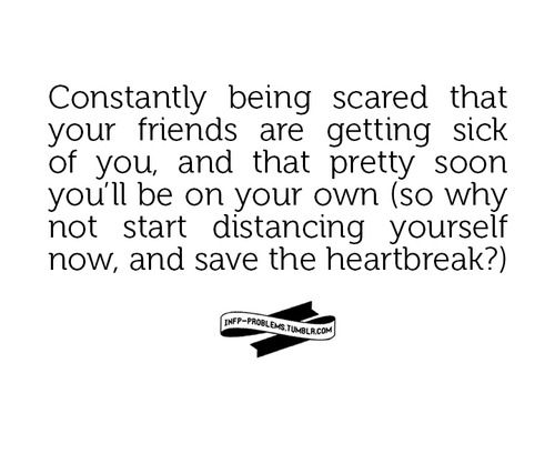 Constantly being scared that your friends are getting sick of you, and that pretty soon you'll be on your own (so why not start distan...