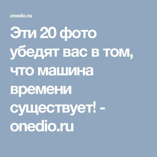 Эти 20 фото убедят вас в том, что машина времени существует! - onedio.ru