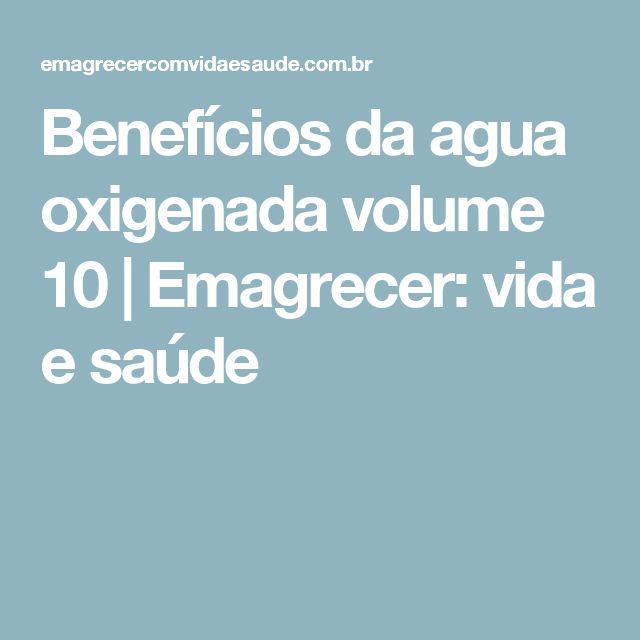 Benefícios da agua oxigenada volume 10 | Emagrecer: vida e saúde