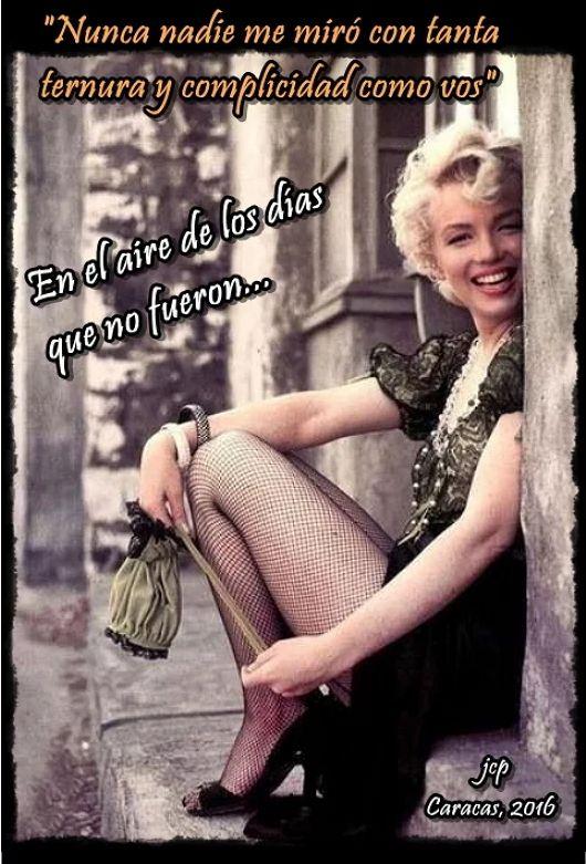 """En el aire de los días que no fueron  """"Nunca nadie me miró con tanta ternura y complicidad como vos""""  Y si abriendo una puerta en la utopía del tiempo, nos encontramos en el aire de los días que no fueron... Y si por un instante te sientas a mi lado y con tu mano en mi mano me vuelves a mirar así, tan así!..., quizás antes de que se vuelva a cerrar la puerta del tiempo te quedes conmigo, o me lleves para siempre contigo Marilyn!!   jcp Caracas, 2016"""