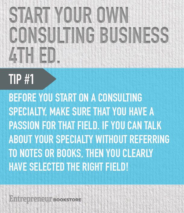 Tips to start your own consulting business: Have a passion for the field.