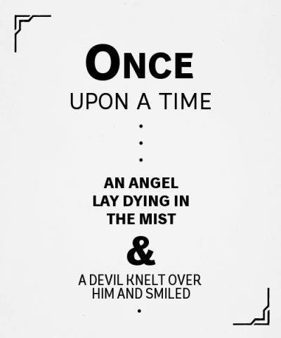 Once upon a time, an angel lay dying in the mist and a devil knelt over him and smiled.