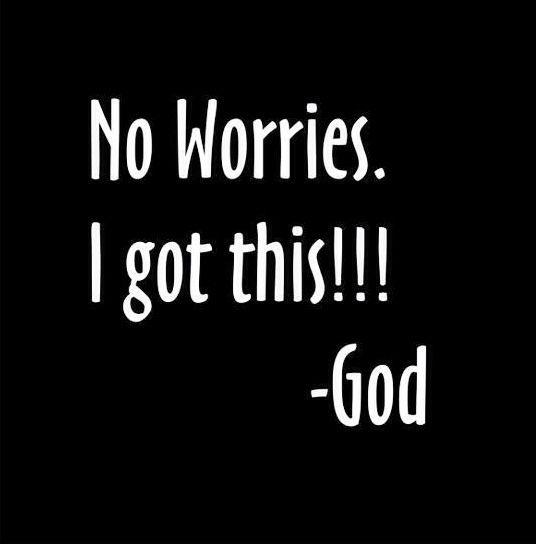 No Worries. I Got This.  -God