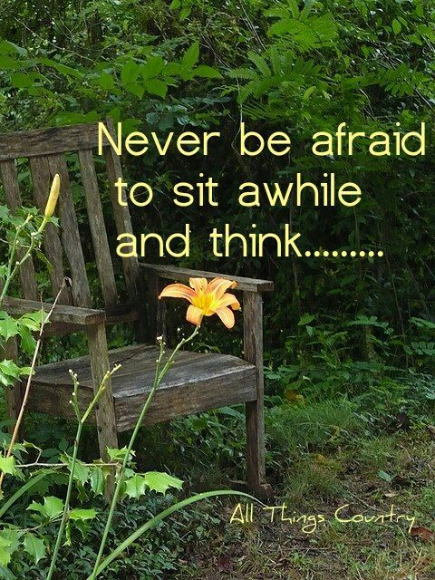 NEVER BE AFRAID TO SIT AWHILE AND THINK...Make a point of slowing down.