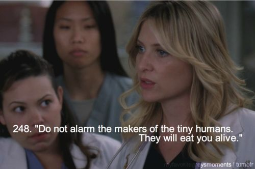 """Do not alarm the makers of the tiny humans. They will eat you alive."" Arizona Robbins; Grey's Anatomy quotes"
