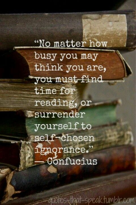 """""""No matter how busy you may think you are, you must find time for reading or surrender yourself to self-chosen ignorance."""" -Confucius"""