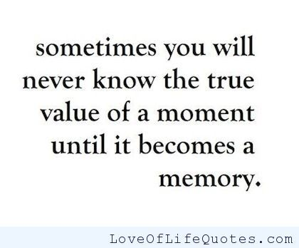 sometimes you will never know the true value of a moment until it becomes a memory. - http://www.loveoflifequotes.com/life/sometimes-you-will-never-know-the-true-value-of-a-moment-until-it-becomes-a-memory/
