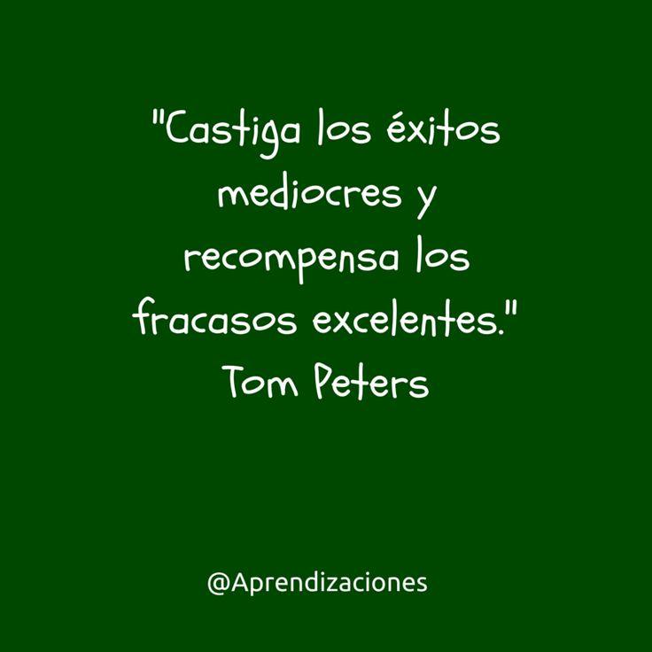 """""""Castiga los éxitos mediocres y recompensa los fracasos excelentes."""" Tom Peters"""