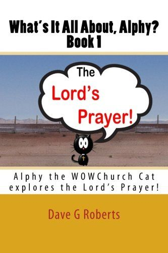 What's It All About, Alphy: The Lord's Prayer: Alphy the WOWChurch Cat explores the Lord's Prayer by Dave G Roberts http://www.amazon.co.uk/dp/1508613427/ref=cm_sw_r_pi_dp_GBHbvb08GPEDB
