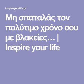Μη σπαταλάς τον πολύτιμο χρόνο σου με βλακείες… | Inspire your life