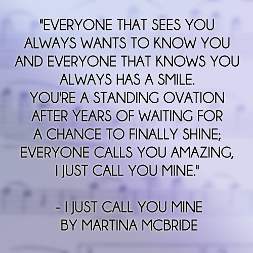 'And everyone that sees you, Always wants to know you, And everyone that knows you Always has a smile, You're a standing ovation After take years of waiting, For a chance to finally shine, Everyone calls you amazing Yeahhhh, I just call you mine.' ― Martina McBride, I Just Call You Mine