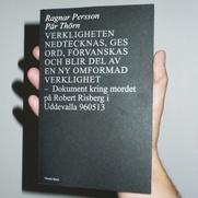 VERKLIGHETEN NEDTECKNAS, GES ORD, FÖRVANSKAS OCH BLIR DEL AV EN NY OMFORMAD VERKLIGHET  – Dokument kring mordet på Robert Risberg i Uddevalla 960513    Ragnar Persson (f. 1980) är konstnär, Pär Thörn (f. 1977) är författare och musiker. Detta är deras första gemensamma bok.     http://www.orosdi-back.com/shop/en_bok/66