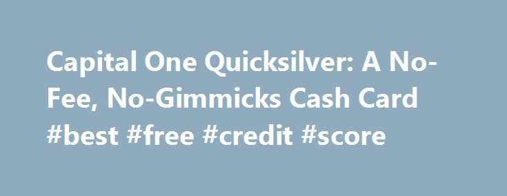 Capital One Quicksilver: A No-Fee, No-Gimmicks Cash Card #best #free #credit #score http://credit.remmont.com/capital-one-quicksilver-a-no-fee-no-gimmicks-cash-card-best-free-credit-score/  #capital 1 credit card # More from the nerds NerdWallet Many of the credit card offers that appear on this Read More...The post Capital One Quicksilver: A No-Fee, No-Gimmicks Cash Card #best #free #credit #score appeared first on Credit.