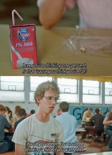 """""""I see you're drinking 1%. Is that 'cause you think you're fat? 'Cause you're not. You could be drinking whole if you wanted to."""" Napoleon Dynamite"""