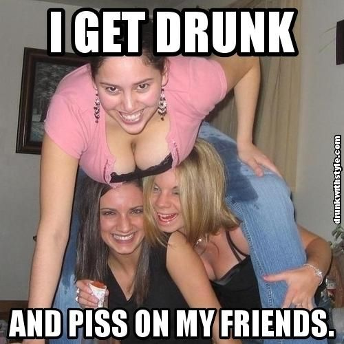 Quotes About Being Pissed: I Get Drunk And Piss On My Friends Funny