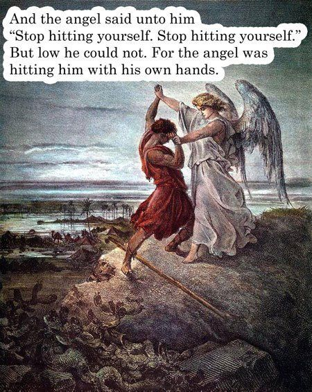 """And the angel said unto him, """"Stop hitting yourself. Stop hitting yourself."""" But lo he could not. For the angel was hitting him with his own hands."""